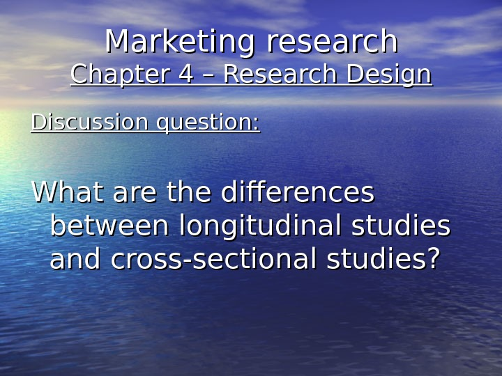 Marketing research Chapter 4 – Research Design Discussion question: What are the differences between longitudinal studies