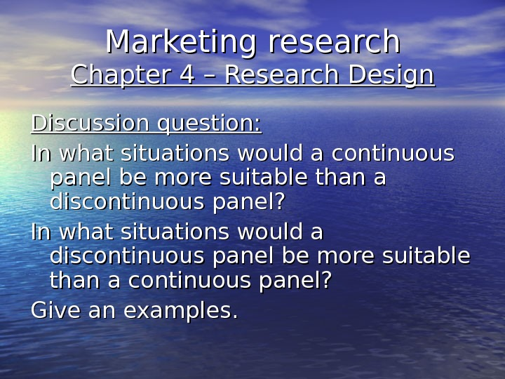 Marketing research Chapter 4 – Research Design Discussion question: In what situations would a continuous panel