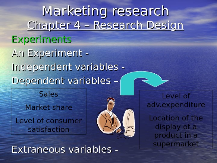 Marketing research Chapter 4 – Research Design Experiments An Experiment - Independent variables - Dependent variables