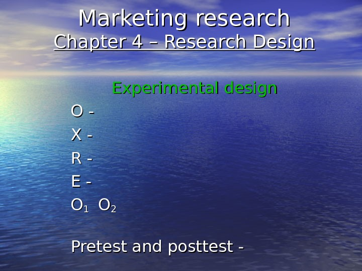 Marketing research Chapter 4 – Research Design   Experimental design O -O - X -X