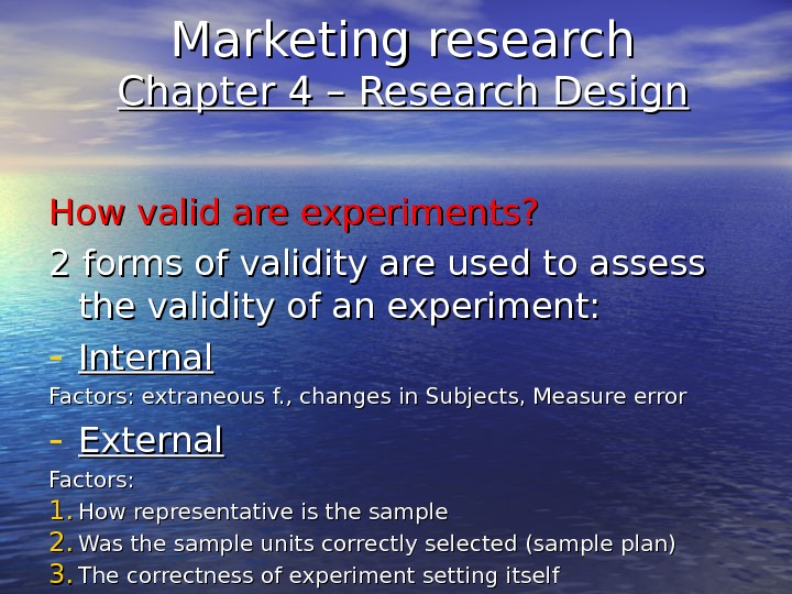 Marketing research Chapter 4 – Research Design How valid are experiments? 2 forms of validity are