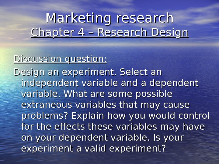Marketing research Chapter 4 – Research Design Discussion question: Design an experiment. Select an independent variable