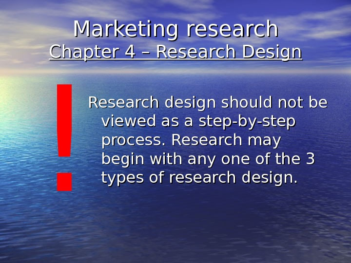 Marketing research Chapter 4 – Research Design Research design should not be viewed as a step-by-step