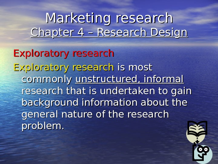 Marketing research Chapter 4 – Research Design Exploratory research is most commonly unstructured, informal  research