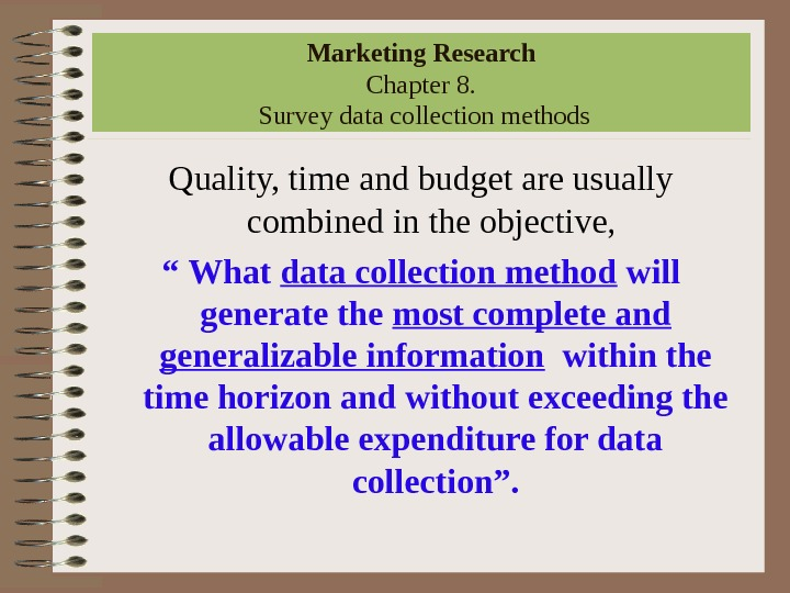 Marketing Research Chapter 8.  Survey data collection methods Quality, time and budget are usually combined