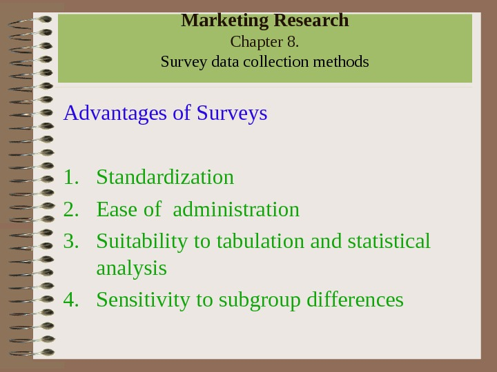 Marketing Research Chapter 8.  Survey data collection methods Advantages of Surveys 1. Standardization 2. Ease