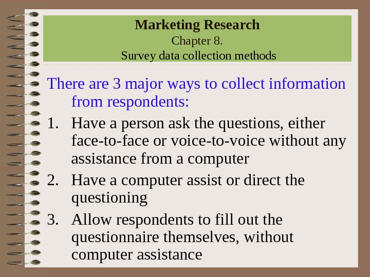 Marketing Research Chapter 8.  Survey data collection methods There are 3 major ways to collect