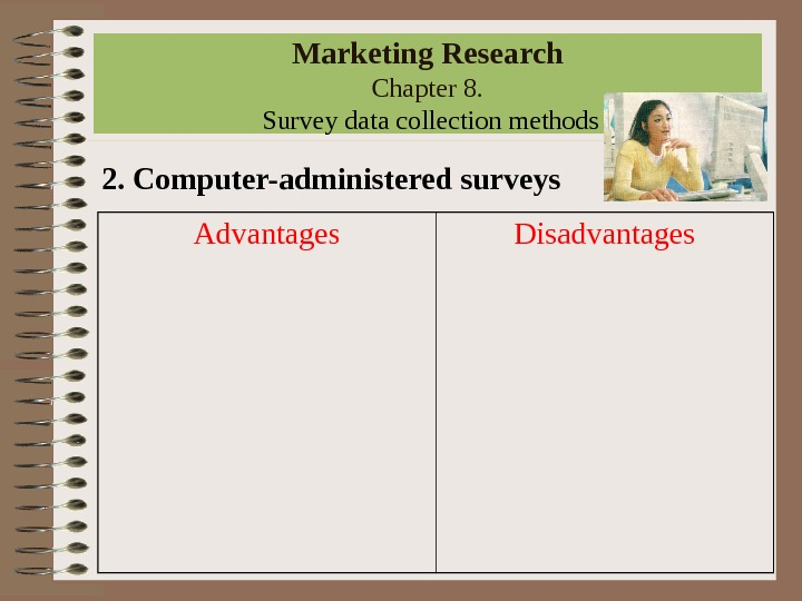 Marketing Research Chapter 8.  Survey data collection methods 2. Computer-administered surveys Advantages Disadvantages