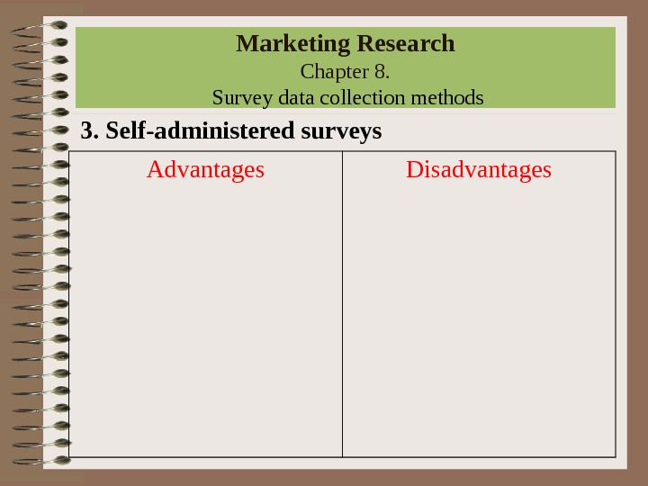 Marketing Research Chapter 8.  Survey data collection methods 3. Self-administered surveys Advantages Disadvantages