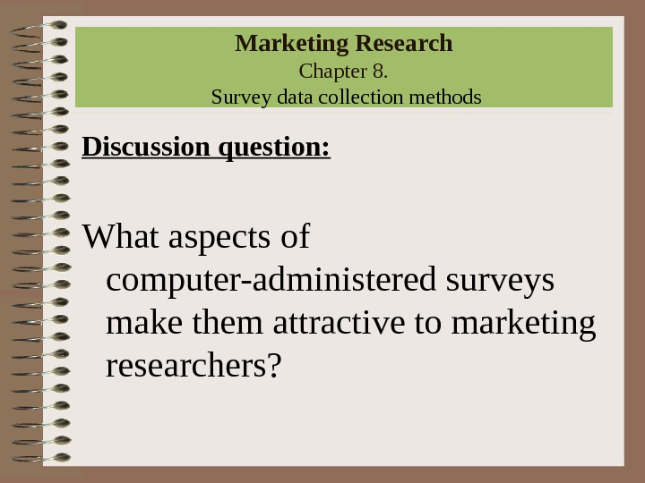 Marketing Research Chapter 8.  Survey data collection methods Discussion question: What aspects of computer-administered surveys