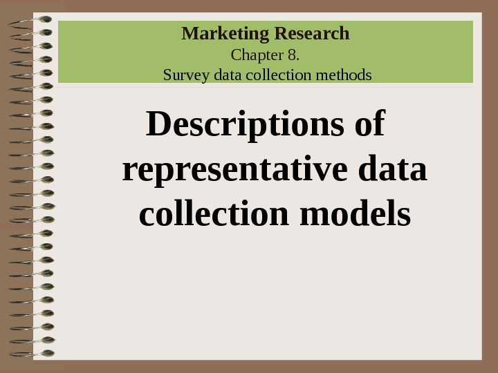 Marketing Research Chapter 8.  Survey data collection methods Descriptions of representative data collection models