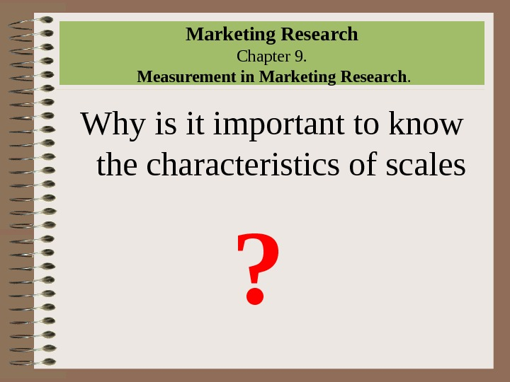 Marketing Research Chapter 9.  Measurement in Marketing Research. Why is it important to know the