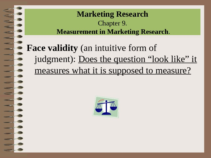 Marketing Research Chapter 9.  Measurement in Marketing Research. Face validity (an intuitive form of judgment):