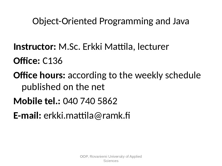 Object-Oriented Programming and Java Instructor:  M. Sc. Erkki Mattila, lecturer Office:  C 136 Office