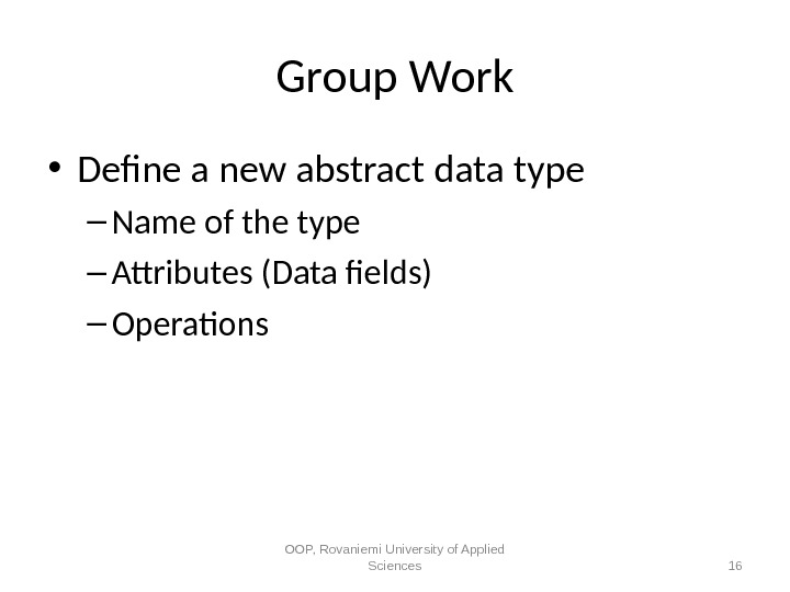 Group Work • Defne a new abstract data type – Name of the type – Attributes
