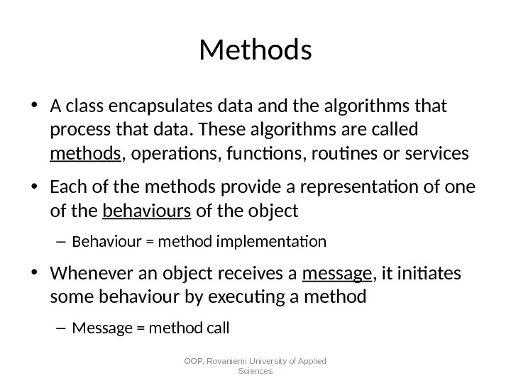 Methods • A class encapsulates data and the algorithms that process that data. These algorithms are