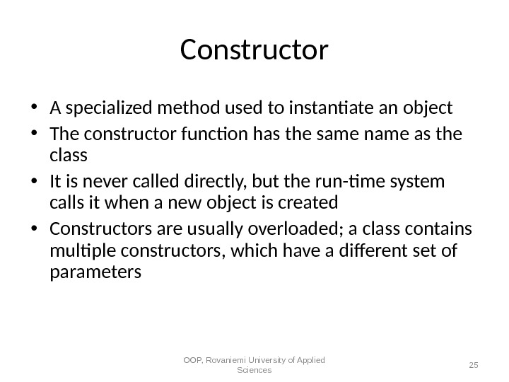 Constructor • A specialized method used to instantiate an object • The constructor function has the