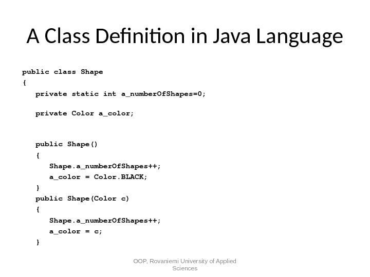 A Class Defnition in Java Language publicclass. Shape { privatestaticinta_number. Of. Shapes=0;  private. Colora_color;