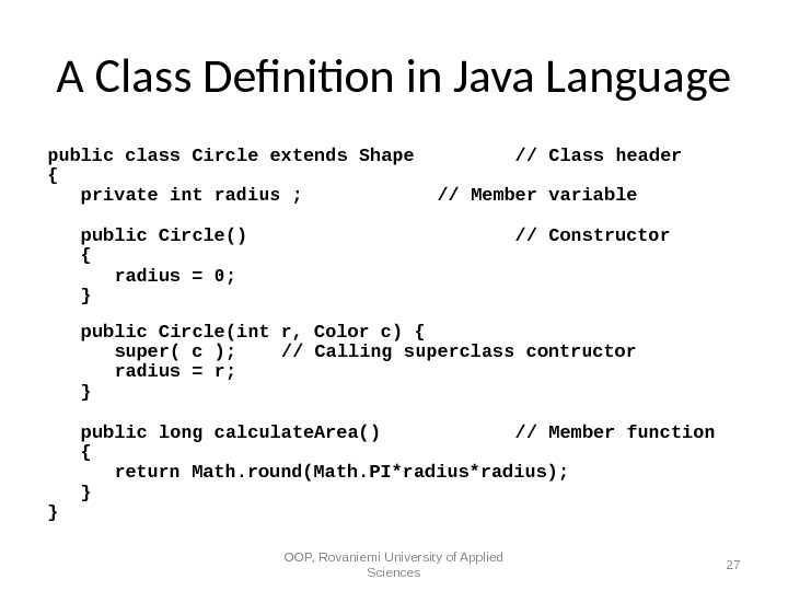 A Class Defnition in Java Language public class Circle extends Shape // Class header { private