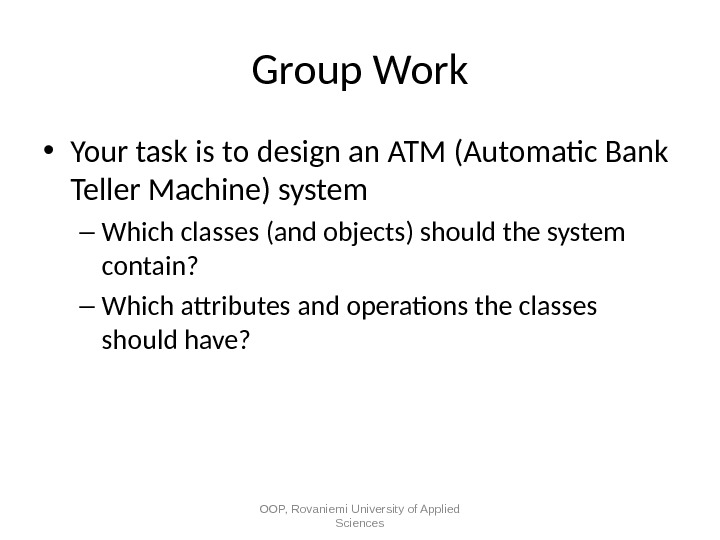 Group Work • Your task is to design an ATM (Automatic Bank Teller Machine) system –