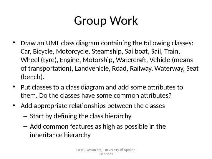 Group Work • Draw an UML class diagram containing the following classes:  Car, Bicycle, Motorcycle,