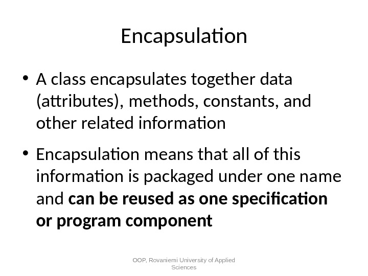 Encapsulation • A class encapsulates  together data (attributes), methods, constants, and other related information •