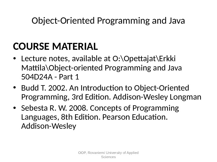 Object-Oriented Programming and Java COURSE MATERIAL • Lecture notes, available at O: \Opettajat\Erkki Mattila\Object-oriented Programming and