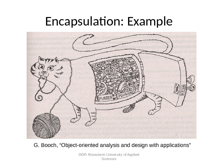 "Encapsulation: Example OOP, Rovaniemi University of Applied Sciences G. Booch, ""Object-oriented analysis and design with applications"""