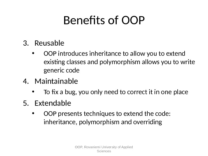 Benefts of OOP 3. Reusable • OOP introduces inheritance to allow you to extend existing classes