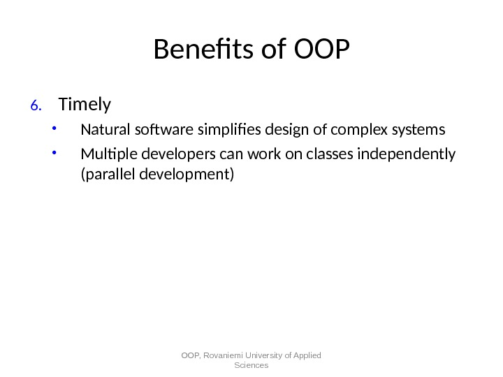 Benefts of OOP 6. Timely • Natural software simplifes design of complex systems • Multiple developers