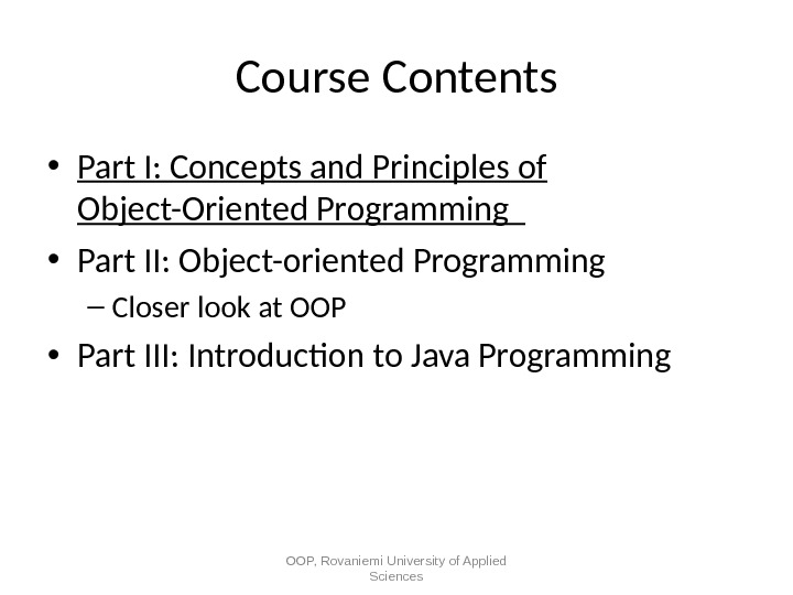 Course Contents • Part I: Concepts and Principles of Object-Oriented Programming  • Part II: Object-oriented