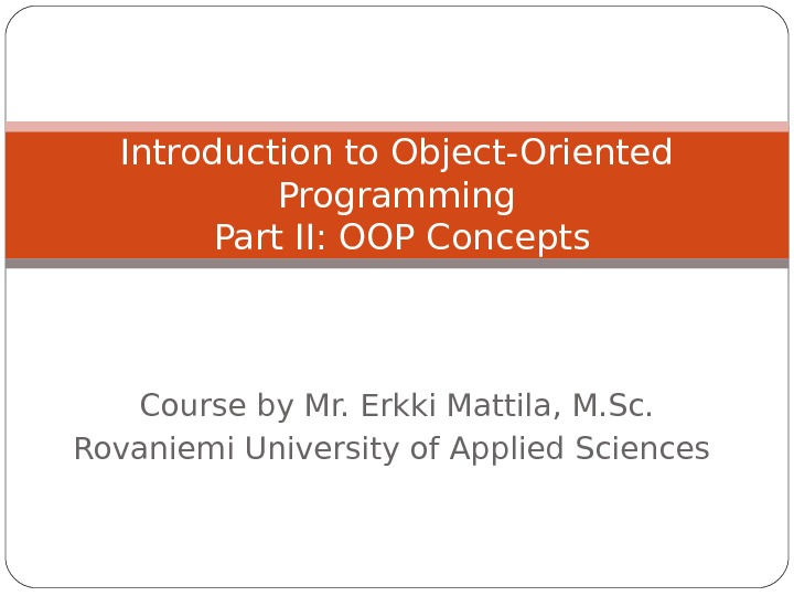 Course by Mr. Erkki Mattila, M. Sc. Rovaniemi University of Applied Sciences Introduction to Object-Oriented Programming