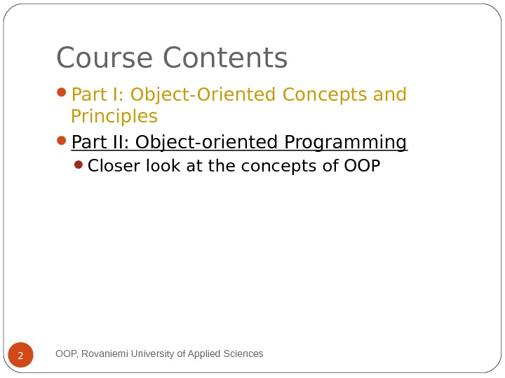 Course Contents Part I: Object-Oriented Concepts and Principles Part II: Object-oriented Programming Closer look at the