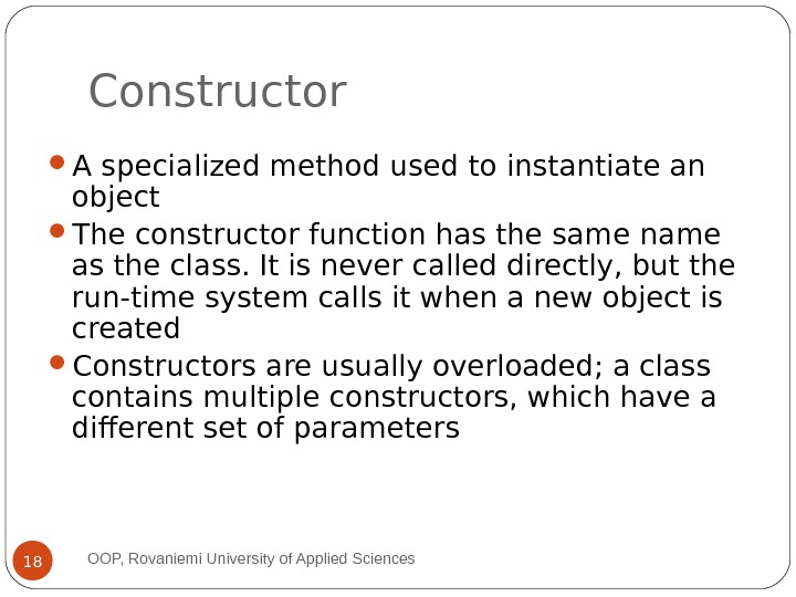Constructor A specialized method used to instantiate an object The constructor function has the same name