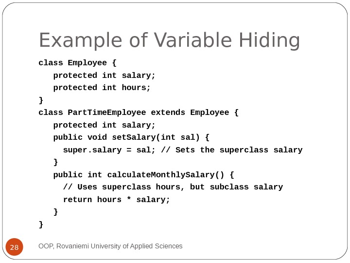 Example of Variable Hiding class Employee { protected int salary; protected int hours; } class Part.
