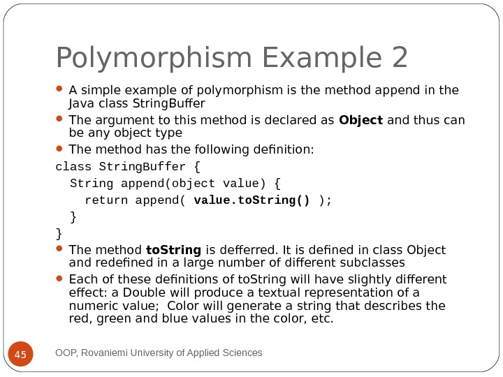Polymorphism Example 2 A simple example of polymorphism is the method append in the Java class