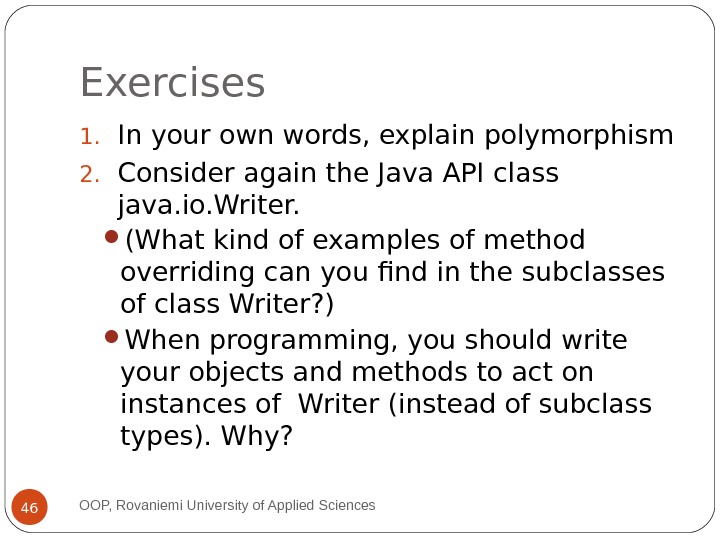 Exercises 1. In your own words, explain polymorphism 2. Consider again the Java API class java.