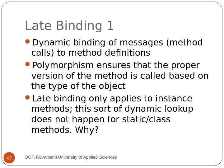 Late Binding 1 Dynamic binding of messages (method calls) to method definitions Polymorphism ensures that the