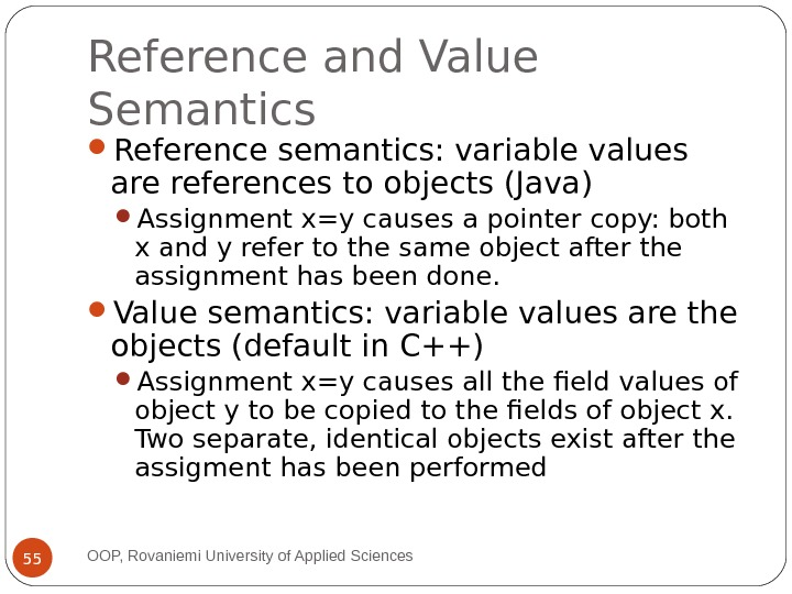 Reference and Value Semantics Reference semantics: variable values are references to objects (Java) Assignment x=y causes