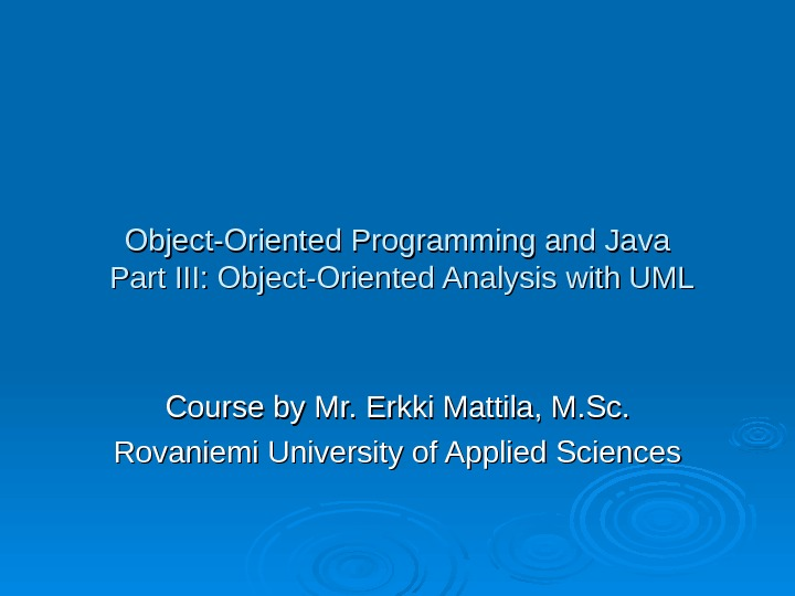 Object-Oriented Programming and Java Part III: Object-Oriented Analysis with UML Course by Mr. Erkki Mattila, M.
