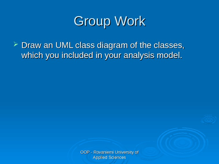 OOP - Rovaniemi University of Applied Sciences. Group Work Draw an UML class diagram of the
