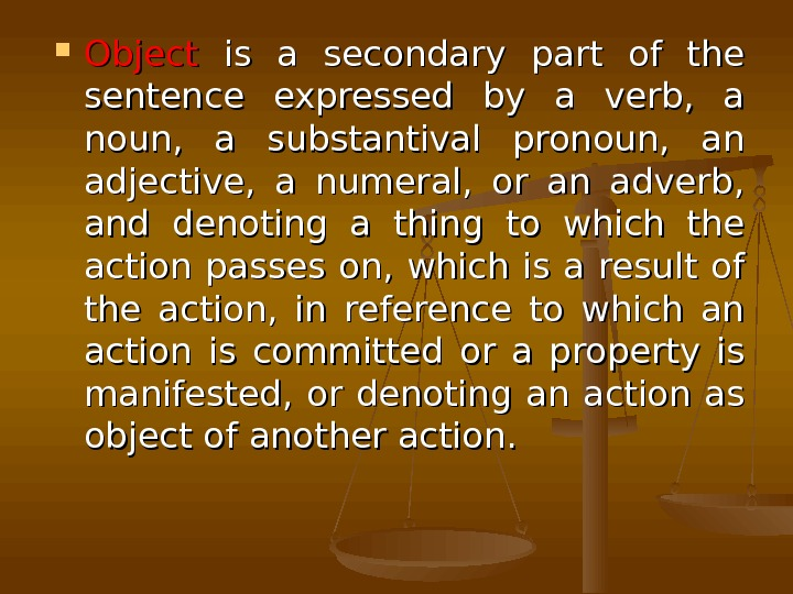 Object  is a secondary part of the sentence expressed by a verb,