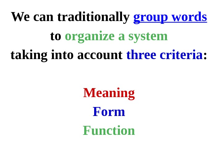 We can traditionally group words to organize a system taking into account three criteria : Meaning