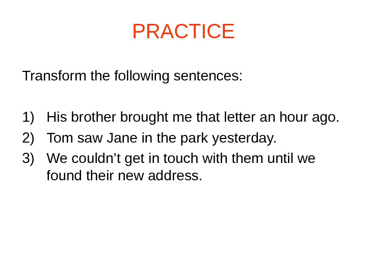 PRACTICE Transform the following sentences: 1) His brother brought me that letter an hour ago. 2)