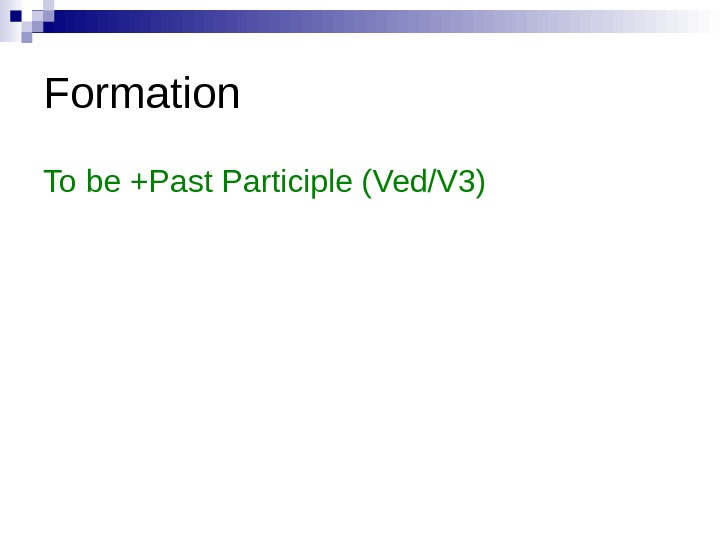 Formation To be +Past Participle (Ved/V 3)