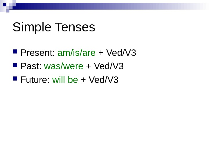 Simple Tenses Present:  am/is/are + Ved/V 3 Past:  was/were + Ved/V 3