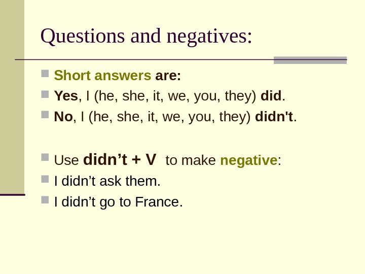 Questions and negatives:  Short answers are:  Yes , I (he, she, it, we, you,