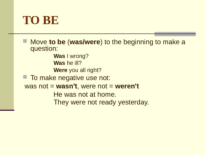 TO BE Move to be ( was/were ) to the beginning to make a question: