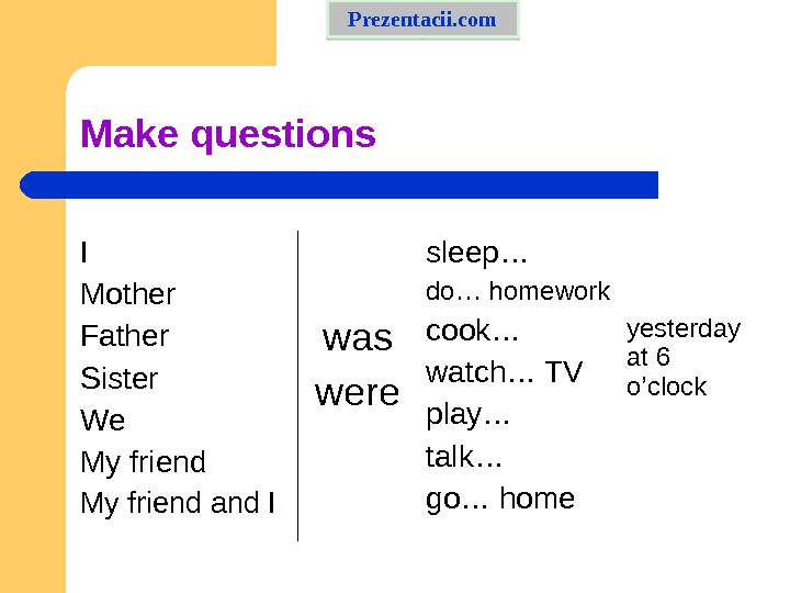Make questions I Mother Father Sister We My friend and I was were sleep… do… homework