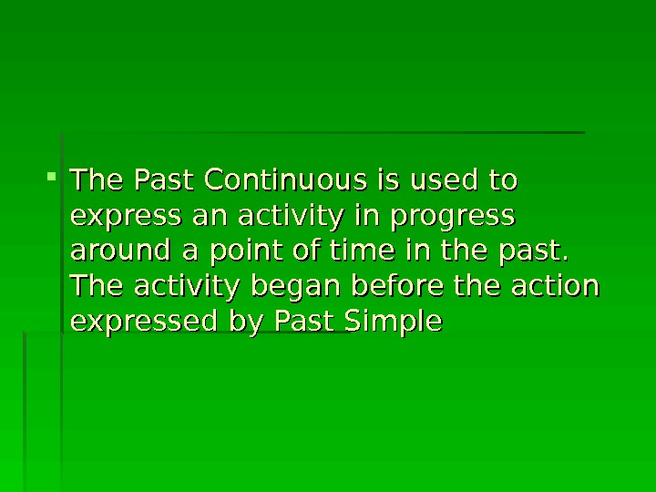 The Past Continuous is used to express an activity in progress around a point of